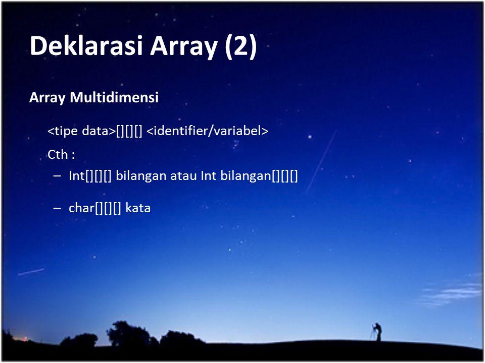 Deklarasi Array (2) Array Multidimensi. <tipe data>[][][] <identifier/variabel> Cth : Int[][][] bilangan atau Int bilangan[][][]
